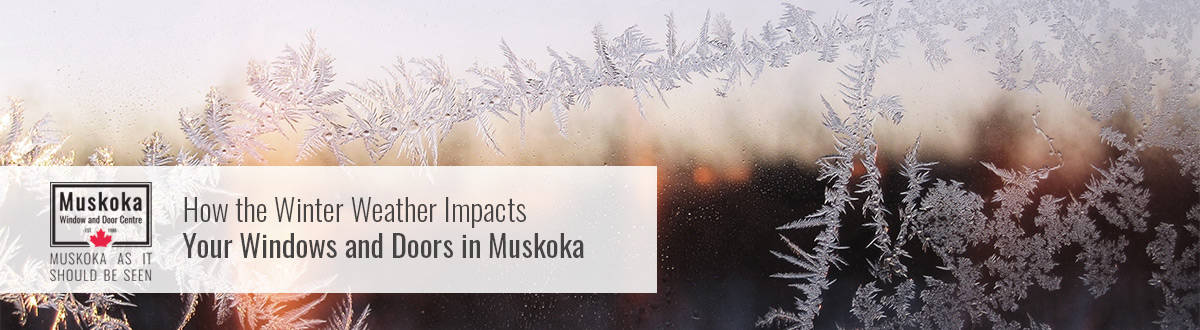 How the Winter Weather Impacts Your Windows and Doors in Muskoka